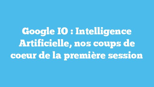 Google IO : Intelligence Artificielle, nos coups de coeur de la première session