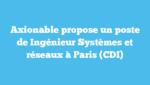 Axionable propose un poste de Ingénieur Systèmes et réseaux à Paris (CDI)