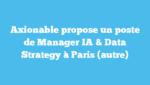 Axionable propose un poste de Manager IA & Data Strategy à Paris (autre)