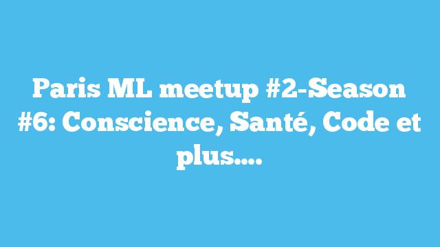 Paris ML meetup #2-Season #6: Conscience, Santé, Code et plus….
