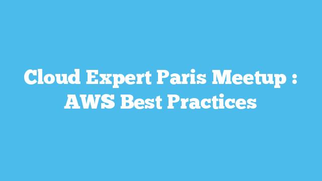 Cloud Expert Paris Meetup : AWS Best Practices