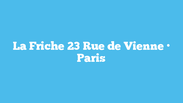La Friche  23 Rue de Vienne · Paris