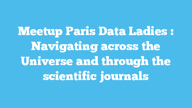 Meetup Paris Data Ladies : Navigating across the Universe and through the scientific journals