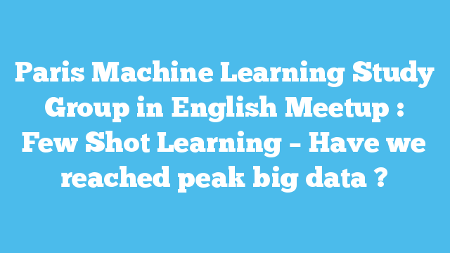 Paris Machine Learning Study Group in English Meetup : Few Shot Learning – Have we reached peak big data ?