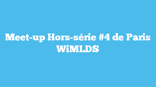 Meet-up Hors-série #4 de Paris WiMLDS
