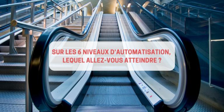 Sur les 6 niveaux d'automatisation, lequel allez-vous atteindre ?