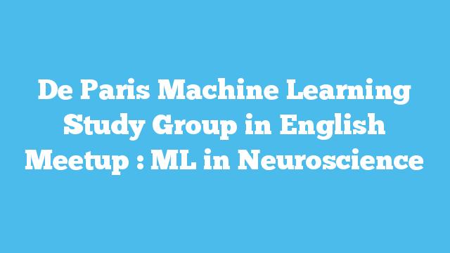 De Paris Machine Learning Study Group in English Meetup : ML in Neuroscience