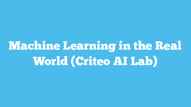 Machine Learning in the Real World (Criteo AI Lab)