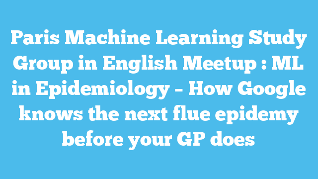 Paris Machine Learning Study Group in English Meetup : ML in Epidemiology – How Google knows the next flue epidemy before your GP does