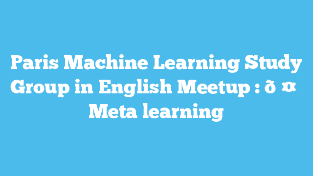 Paris Machine Learning Study Group in English Meetup : 🤖 Meta learning